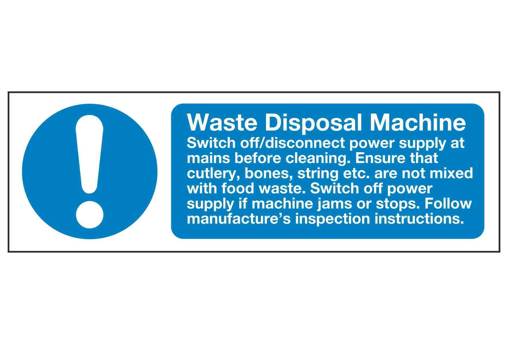 Waste Disposal Machine Switch off disconnect power supply at mains before cleaning. Ensure that cutlery, bones, string etc. are not mixed with food waste. Switch off power supply if machine jams or stops.
